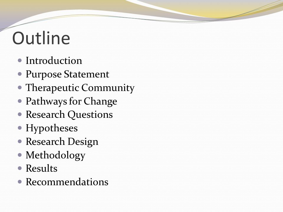 Outline Introduction Purpose Statement Therapeutic Community Pathways for Change Research Questions Hypotheses Research Design Methodology Results Rec