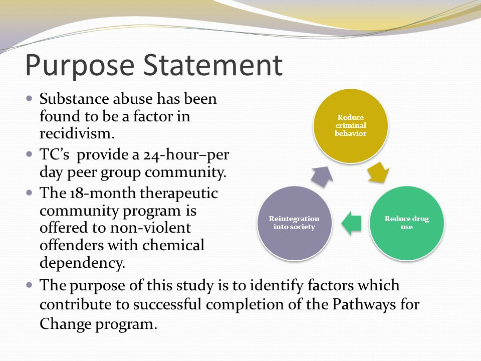 Purpose Statement Substance abuse has been found to be a factor in recidivism. TCs provide a 24-hour–per day peer group community. The 18-month therap