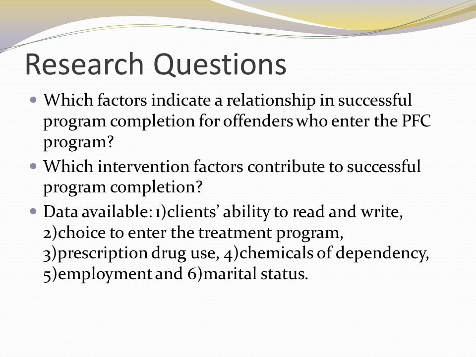 Research Questions Which factors indicate a relationship in successful program completion for offenders who enter the PFC program? Which intervention