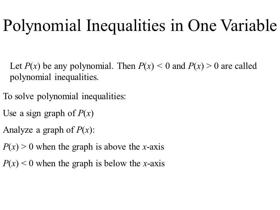 Polynomial Inequalities in One Variable Let P(x) be any polynomial. Then P(x) 0 are called polynomial inequalities. To solve polynomial inequalities: