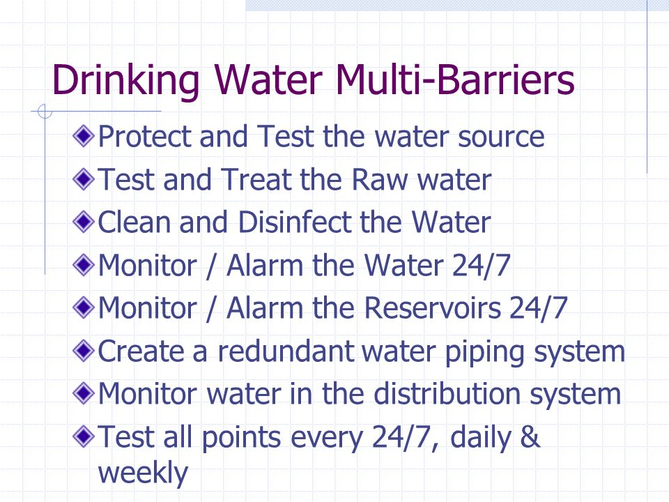 Drinking Water Multi-Barriers Protect and Test the water source Test and Treat the Raw water Clean and Disinfect the Water Monitor / Alarm the Water 24/7 Monitor / Alarm the Reservoirs 24/7 Create a redundant water piping system Monitor water in the distribution system Test all points every 24/7, daily & weekly