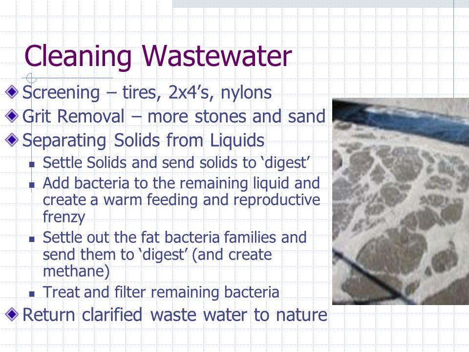 Cleaning Wastewater Screening – tires, 2x4s, nylons Grit Removal – more stones and sand Separating Solids from Liquids Settle Solids and send solids to digest Add bacteria to the remaining liquid and create a warm feeding and reproductive frenzy Settle out the fat bacteria families and send them to digest (and create methane) Treat and filter remaining bacteria Return clarified waste water to nature