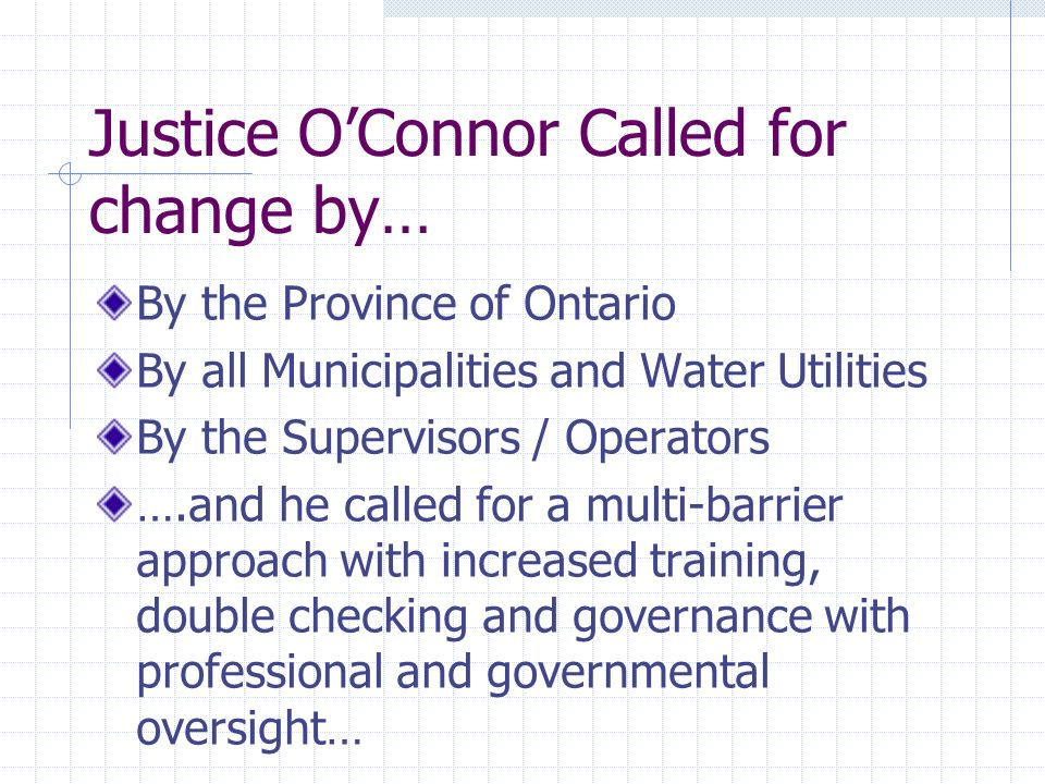 Justice OConnor Called for change by… By the Province of Ontario By all Municipalities and Water Utilities By the Supervisors / Operators ….and he called for a multi-barrier approach with increased training, double checking and governance with professional and governmental oversight…