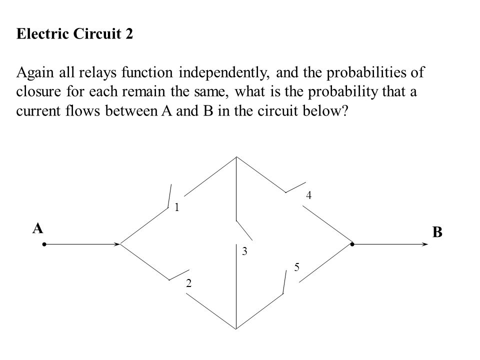 Electric Circuit 2 Again all relays function independently, and the probabilities of closure for each remain the same, what is the probability that a current flows between A and B in the circuit below.