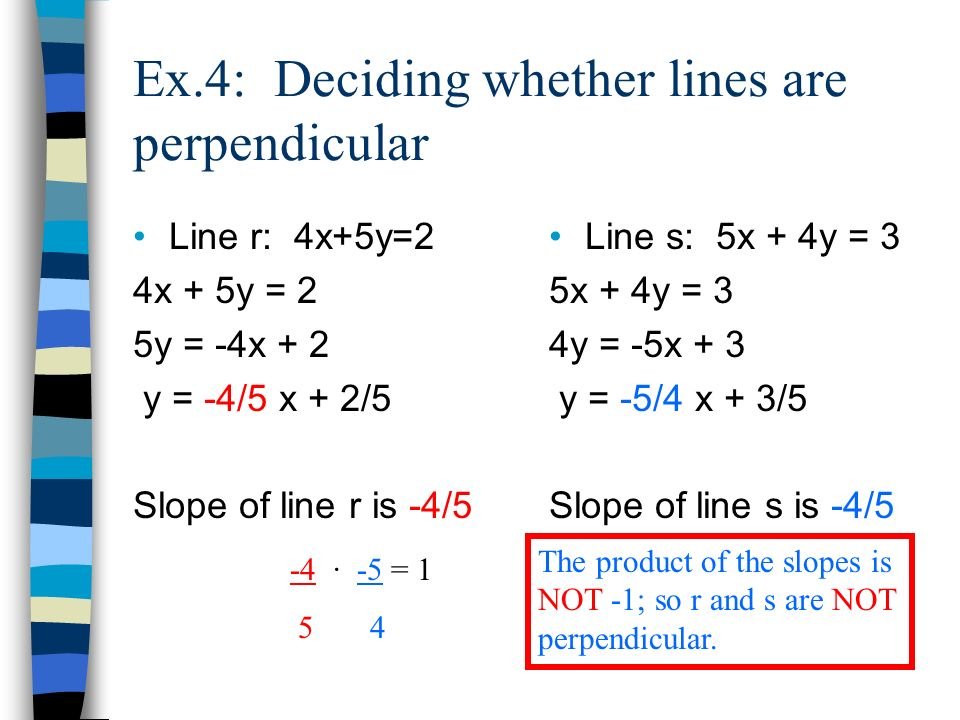 Ex.4: Deciding whether lines are perpendicular Line r: 4x+5y=2 4x + 5y = 2 5y = -4x + 2 y = -4/5 x + 2/5 Slope of line r is -4/5 Line s: 5x + 4y = 3 5