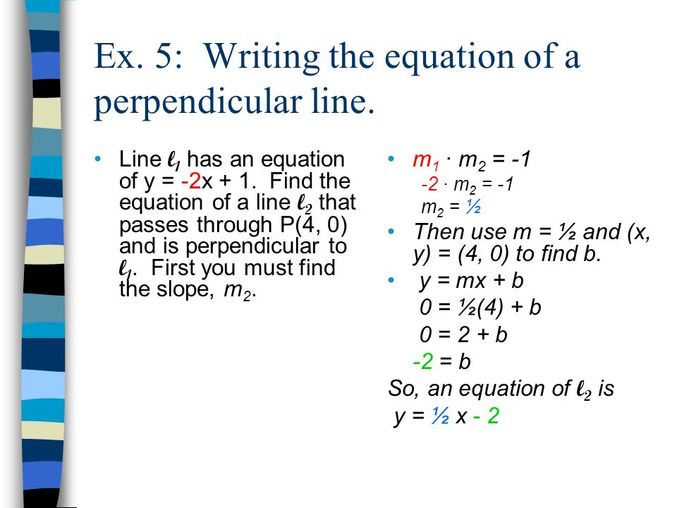Ex. 5: Writing the equation of a perpendicular line. Line l 1 has an equation of y = -2x + 1. Find the equation of a line l 2 that passes through P(4,