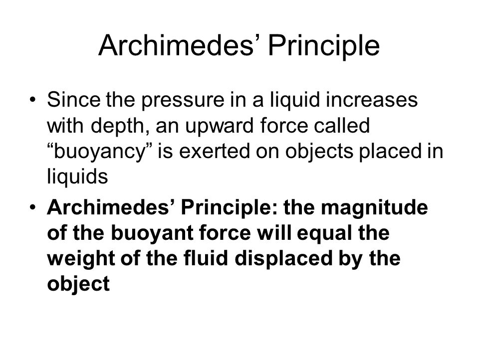 Archimedes Principle Since the pressure in a liquid increases with depth, an upward force called buoyancy is exerted on objects placed in liquids Arch