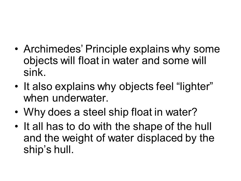 Archimedes Principle explains why some objects will float in water and some will sink. It also explains why objects feel lighter when underwater. Why