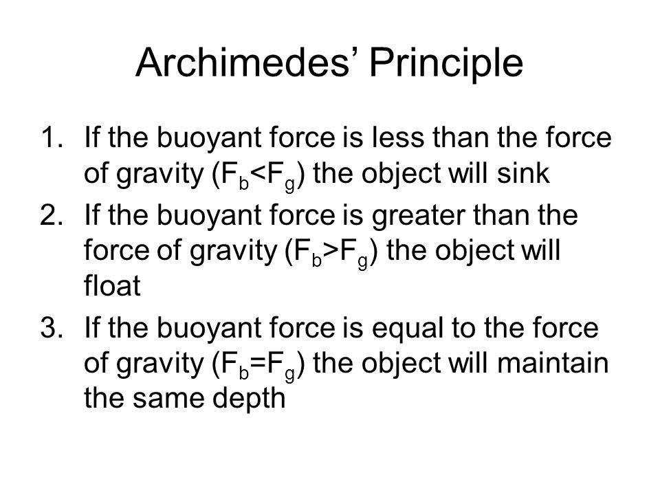 Archimedes Principle 1.If the buoyant force is less than the force of gravity (F b <F g ) the object will sink 2.If the buoyant force is greater than