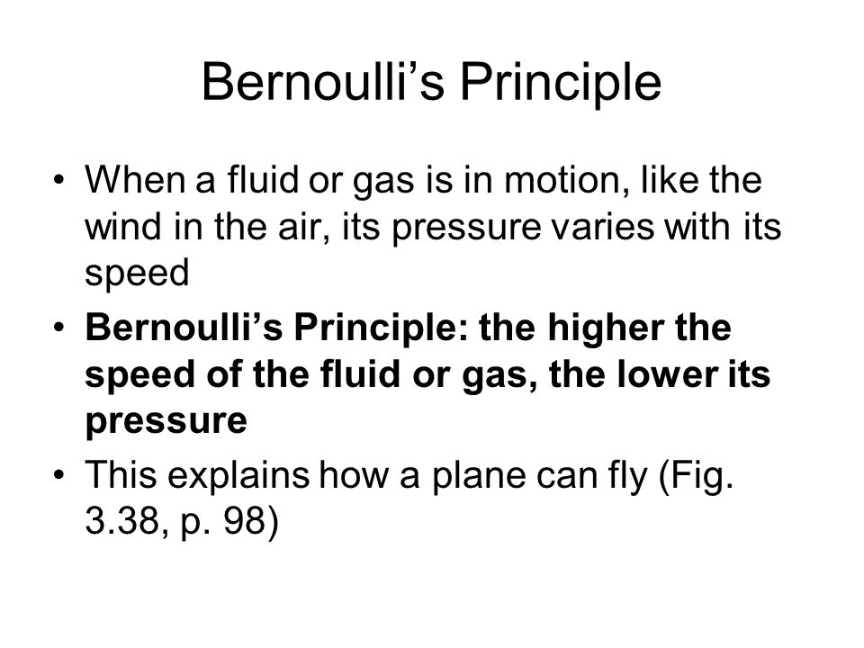 Bernoullis Principle When a fluid or gas is in motion, like the wind in the air, its pressure varies with its speed Bernoullis Principle: the higher t