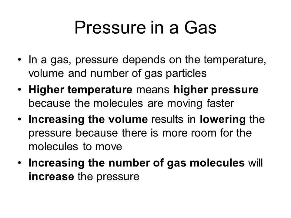 Pressure in a Gas In a gas, pressure depends on the temperature, volume and number of gas particles Higher temperature means higher pressure because t
