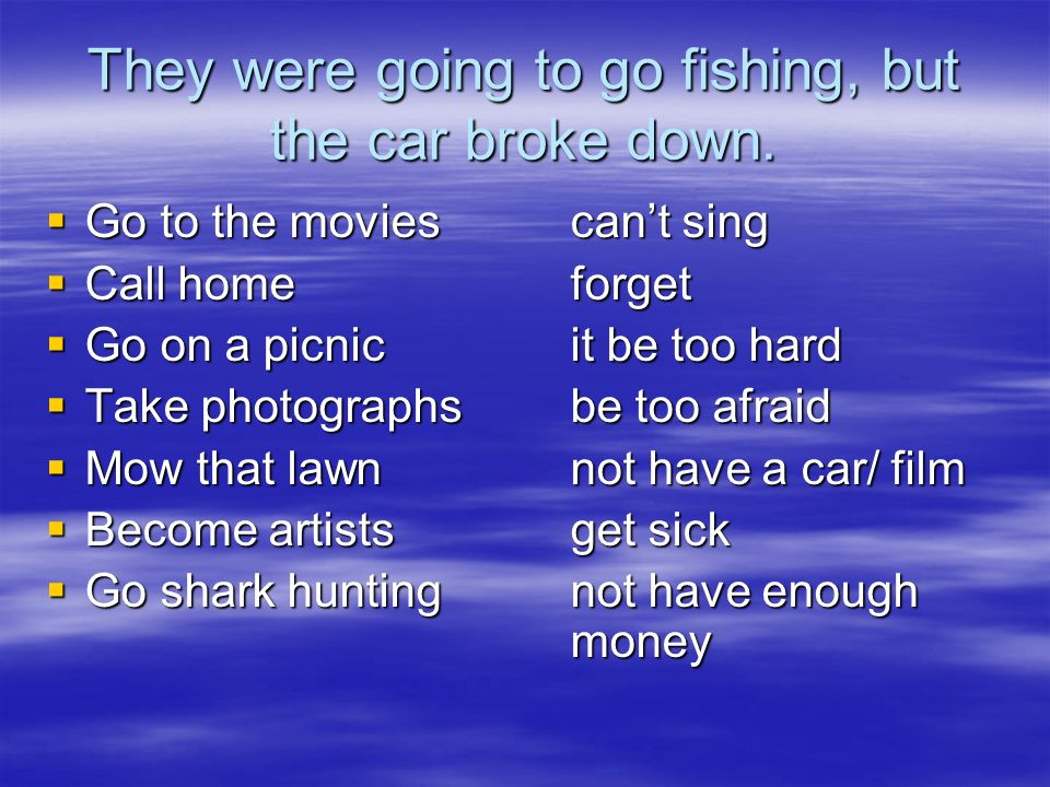 They were going to go fishing, but the car broke down. Go to the moviescant sing Go to the moviescant sing Call homeforget Call homeforget Go on a pic
