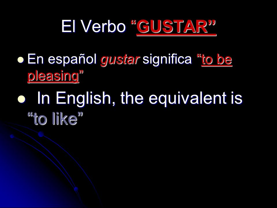El Verbo GUSTAR En español gustar significa to be pleasing I In English, the equivalent is to like