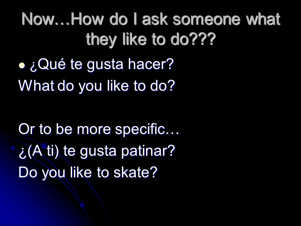 Now…How do I ask someone what they like to do??? ¿Qué te gusta hacer? What do you like to do? Or to be more specific… ¿(A ti) te gusta patinar? Do you