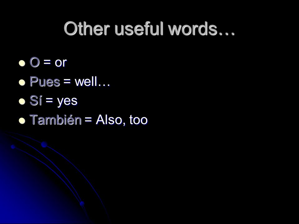 Other useful words… O = or O = or Pues = well… Pues = well… Sí = yes Sí = yes También = Also, too También = Also, too