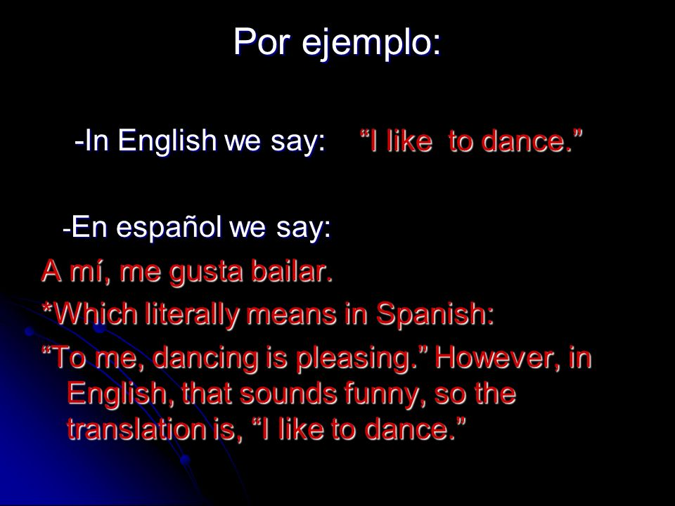 Por ejemplo: -In English we say: I like to dance. -En español we say: A mí, me gusta bailar. *Which literally means in Spanish: To me, dancing is plea