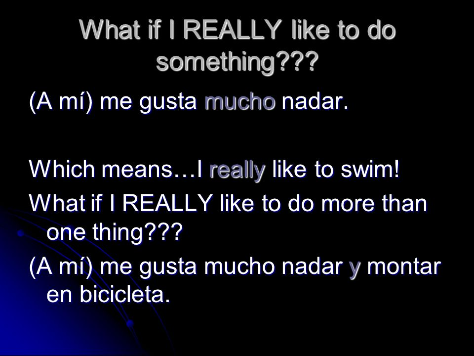 What if I REALLY like to do something??? (A mí) me gusta mucho nadar. Which means…I really like to swim! What if I REALLY like to do more than one thi