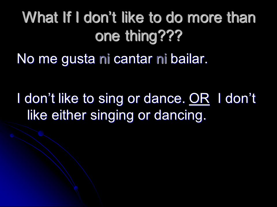 What If I dont like to do more than one thing??? No me gusta ni cantar ni bailar. I dont like to sing or dance. OR I dont like either singing or danci