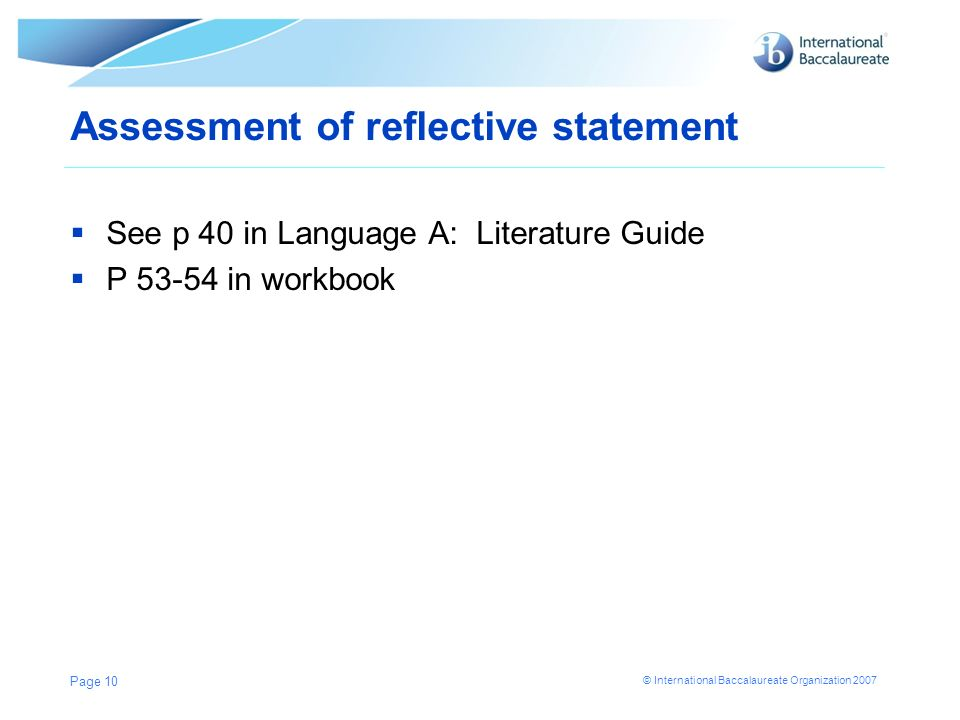 © International Baccalaureate Organization 2007 Assessment of reflective statement See p 40 in Language A: Literature Guide P 53-54 in workbook Page 1