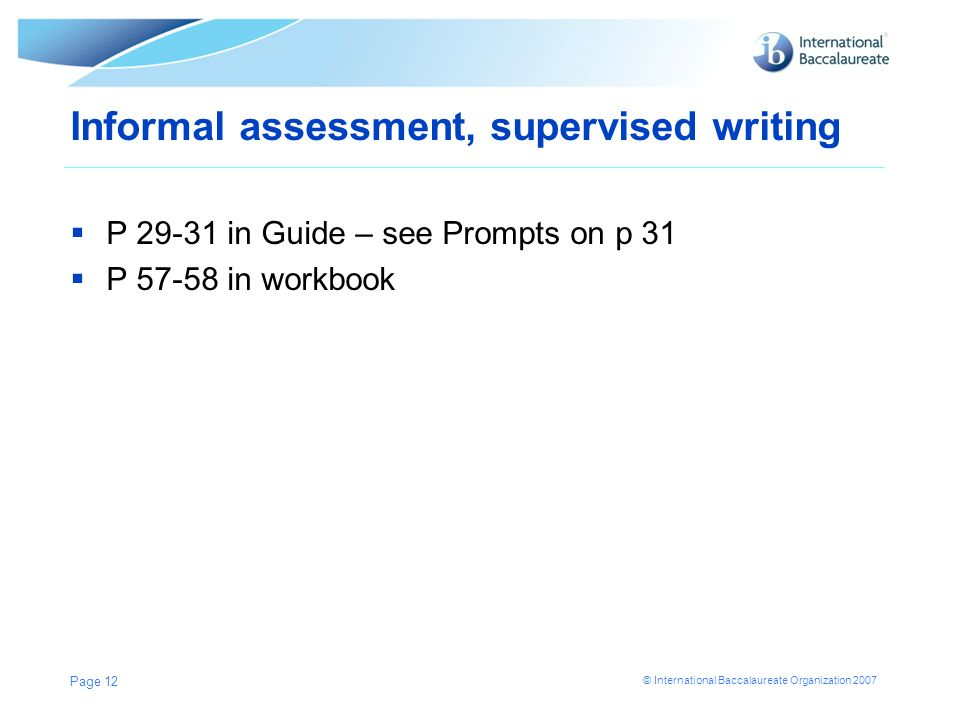 © International Baccalaureate Organization 2007 Informal assessment, supervised writing P 29-31 in Guide – see Prompts on p 31 P 57-58 in workbook Pag