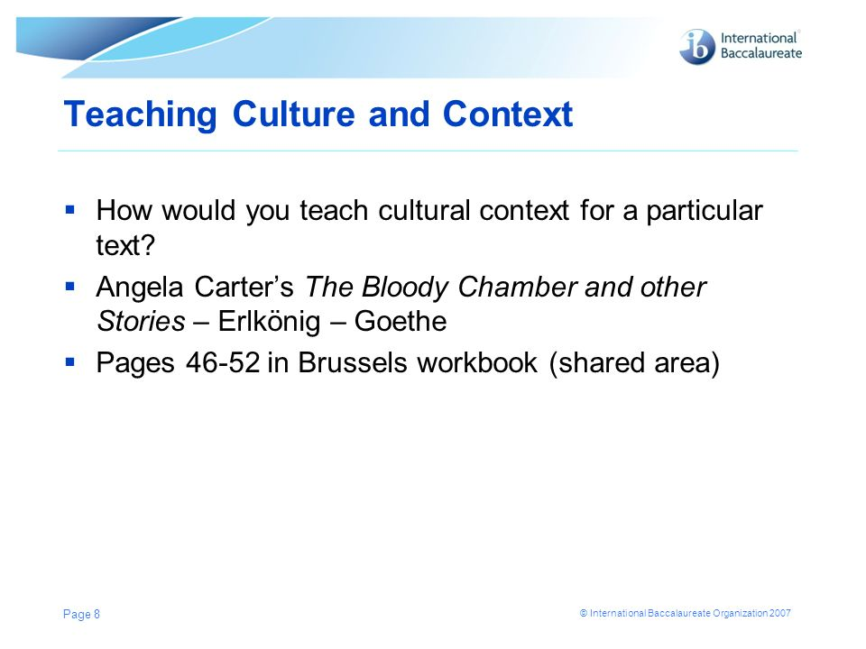 © International Baccalaureate Organization 2007 Teaching Culture and Context How would you teach cultural context for a particular text? Angela Carter