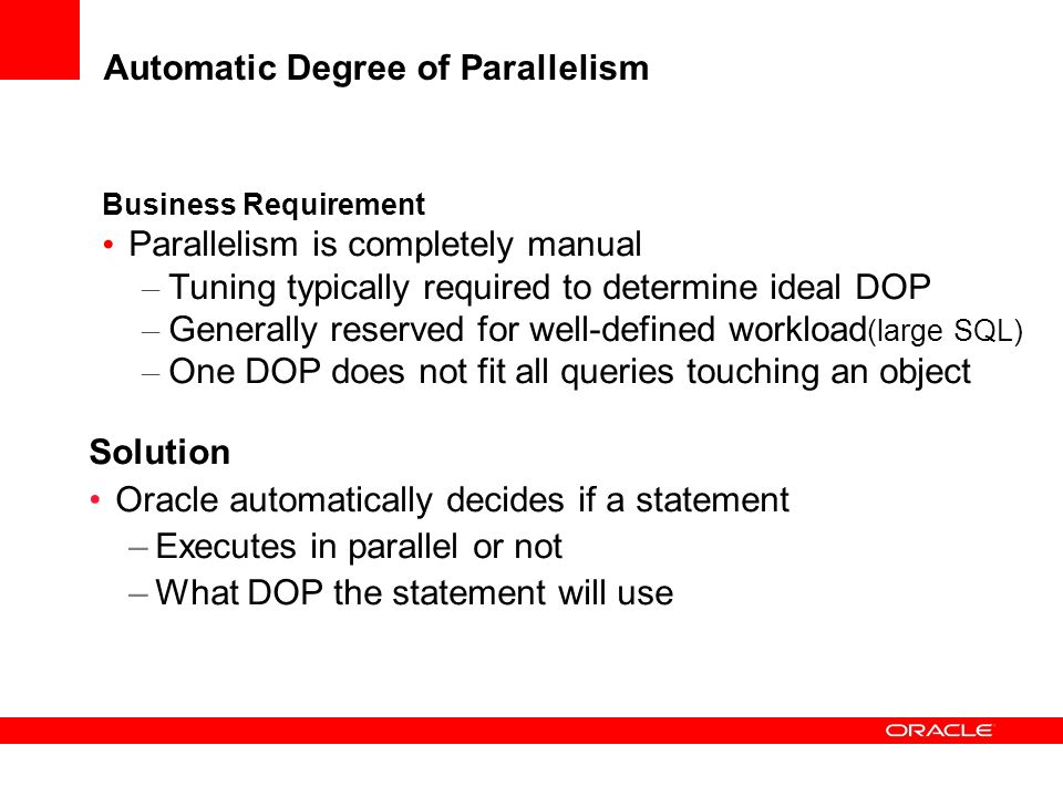 Automatic Degree of Parallelism Business Requirement Parallelism is completely manual – Tuning typically required to determine ideal DOP – Generally r