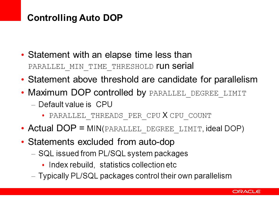 Controlling Auto DOP Statement with an elapse time less than PARALLEL_MIN_TIME_THRESHOLD run serial Statement above threshold are candidate for parall