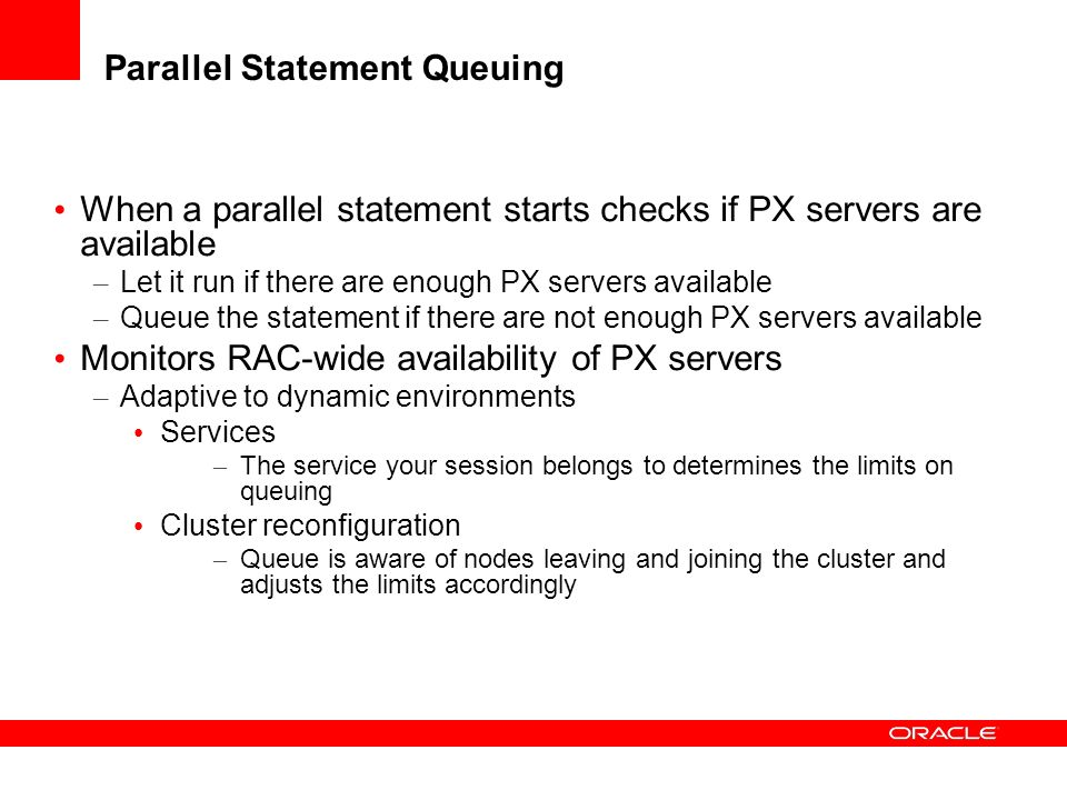 Parallel Statement Queuing When a parallel statement starts checks if PX servers are available – Let it run if there are enough PX servers available –