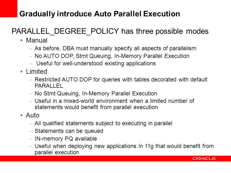 Gradually introduce Auto Parallel Execution PARALLEL_DEGREE_POLICY has three possible modes Manual –As before, DBA must manually specify all aspects o