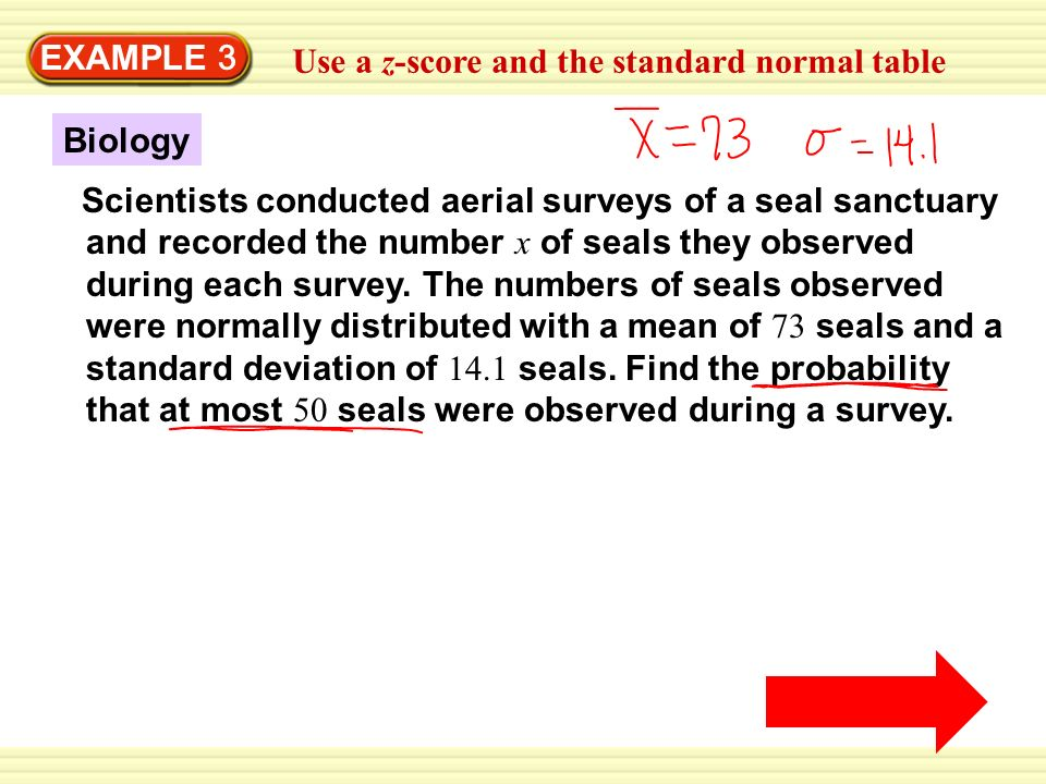 EXAMPLE 3 Use a z-score and the standard normal table Scientists conducted aerial surveys of a seal sanctuary and recorded the number x of seals they observed during each survey.