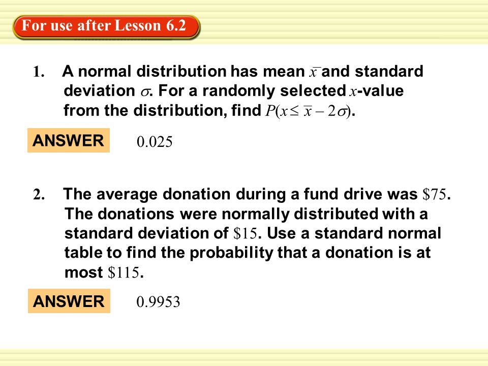 For use after Lesson 6.2 0.025 ANSWER 2. The average donation during a fund drive was $75.