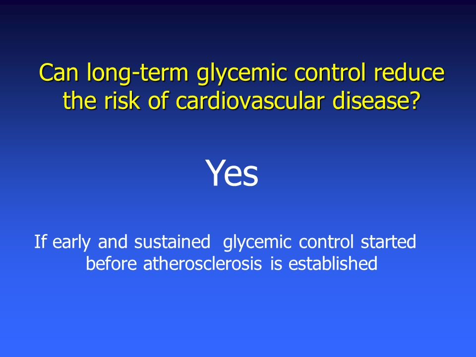 Can long-term glycemic control reduce the risk of cardiovascular disease? Yes If early and sustained glycemic control started before atherosclerosis i