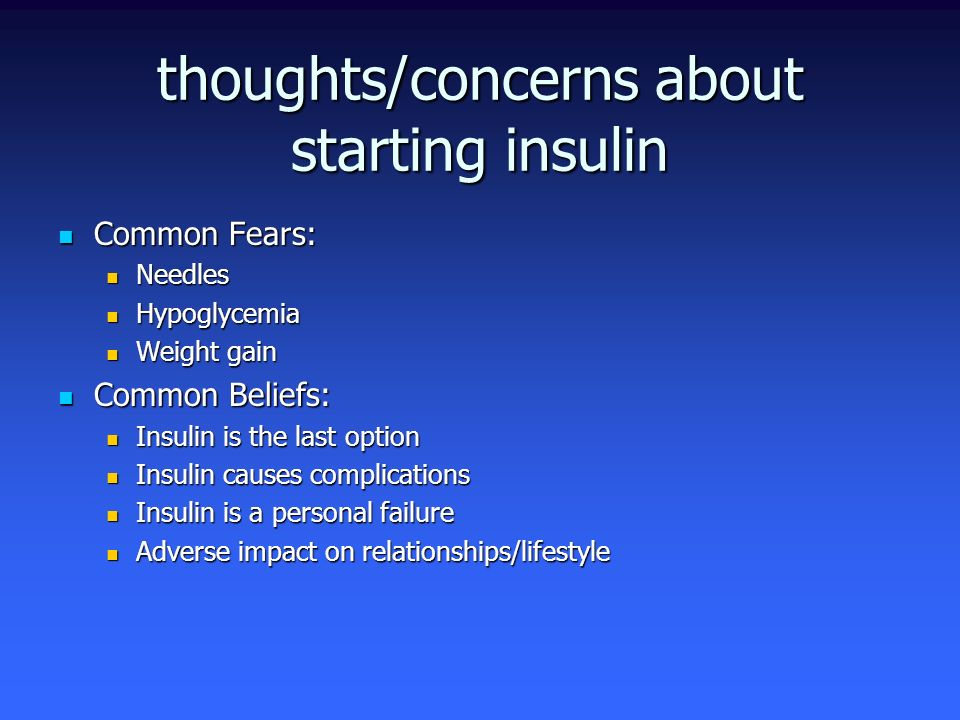 thoughts/concerns about starting insulin Common Fears: Common Fears: Needles Needles Hypoglycemia Hypoglycemia Weight gain Weight gain Common Beliefs: