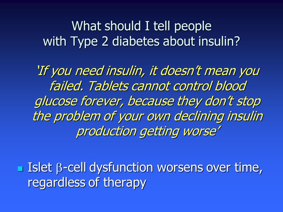 What should I tell people with Type 2 diabetes about insulin? If you need insulin, it doesnt mean you failed. Tablets cannot control blood glucose for