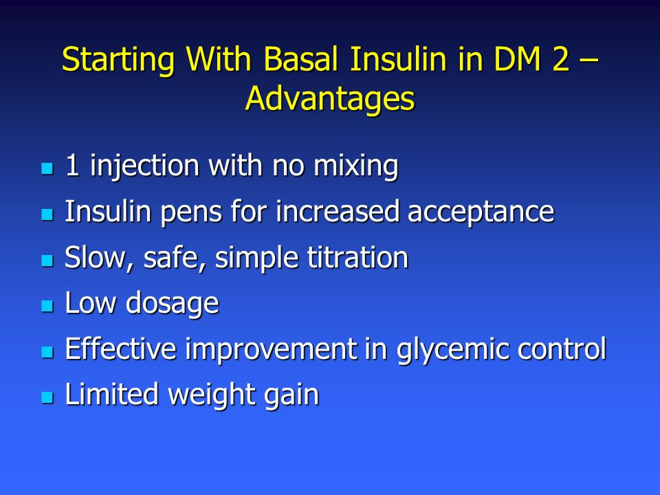 Starting With Basal Insulin in DM 2 – Advantages 1 injection with no mixing 1 injection with no mixing Insulin pens for increased acceptance Insulin p