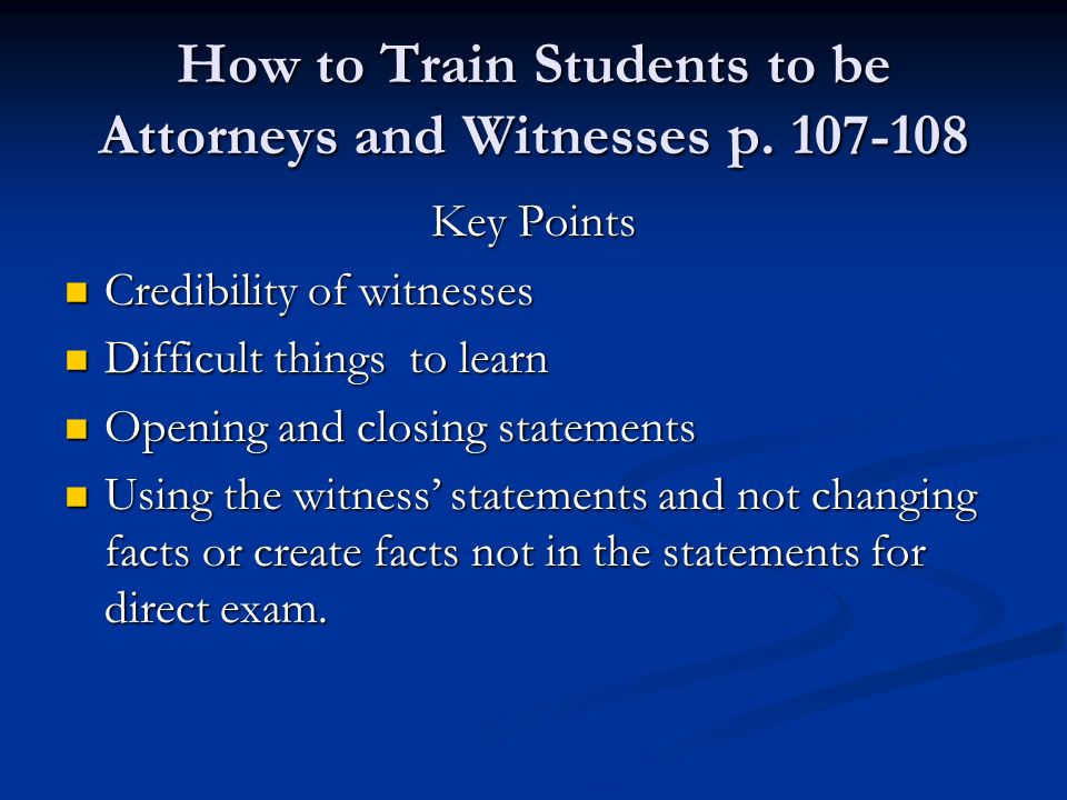 How to Train Students to be Attorneys and Witnesses p. 107-108 Key Points Credibility of witnesses Credibility of witnesses Difficult things to learn