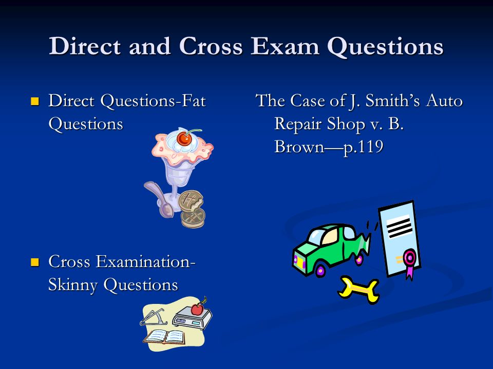 Direct and Cross Exam Questions Direct Questions-Fat Questions Direct Questions-Fat Questions Cross Examination- Skinny Questions Cross Examination- Skinny Questions The Case of J.