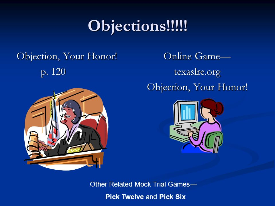 Objections!!!!! Objection, Your Honor! p. 120 p. 120 Online Game texaslre.org Objection, Your Honor! Other Related Mock Trial Games Pick Twelve and Pi