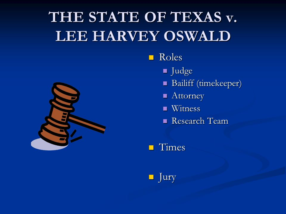 THE STATE OF TEXAS v. LEE HARVEY OSWALD Roles Judge Bailiff (timekeeper) Attorney Witness Research Team Times Jury