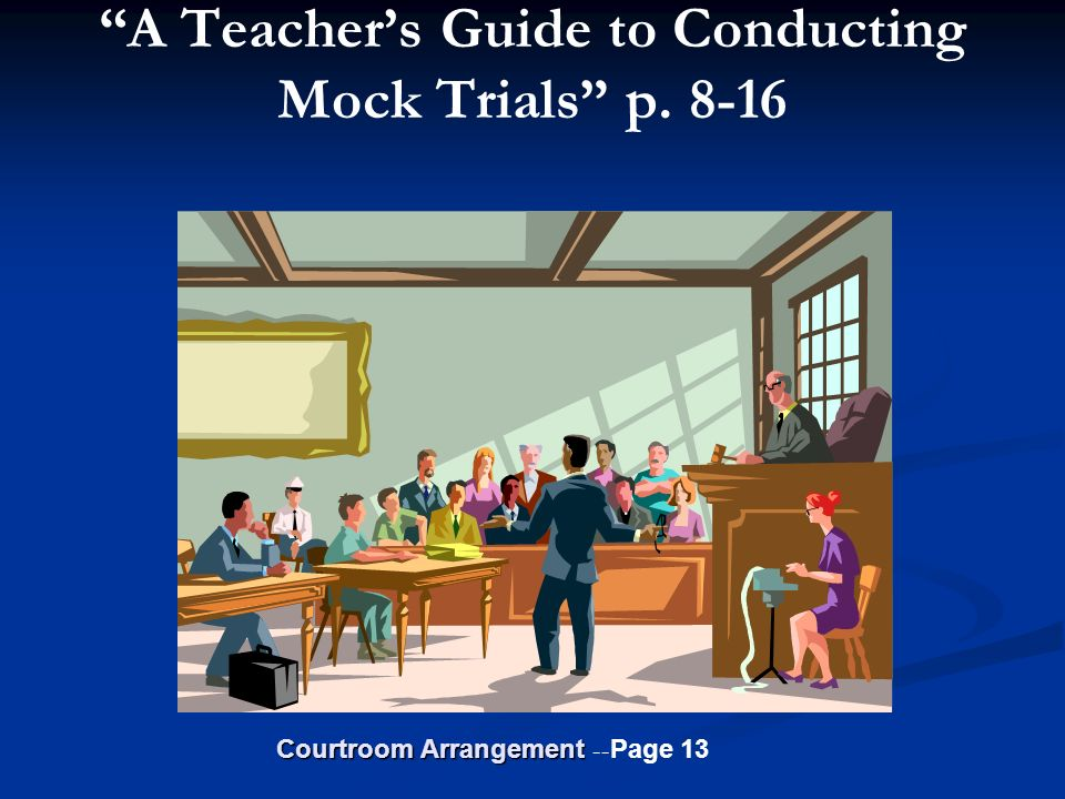 A Teachers Guide to Conducting Mock Trials p. 8-16 Courtroom Arrangement Courtroom Arrangement -- Page 13