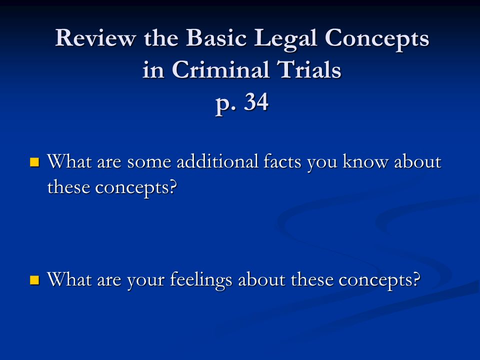 Review the Basic Legal Concepts in Criminal Trials p. 34 What are some additional facts you know about these concepts? What are some additional facts