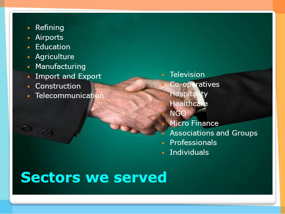 Sectors we served Refining Airports Education Agriculture Manufacturing Import and Export Construction Telecommunication Television Co-operatives Hospitality Healthcare NGO Micro Finance Associations and Groups Professionals Individuals