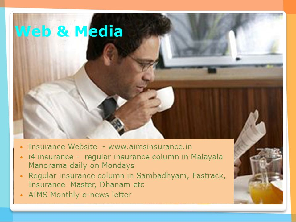Web & Media Insurance Website -   i4 insurance - regular insurance column in Malayala Manorama daily on Mondays Regular insurance column in Sambadhyam, Fastrack, Insurance Master, Dhanam etc AIMS Monthly e-news letter