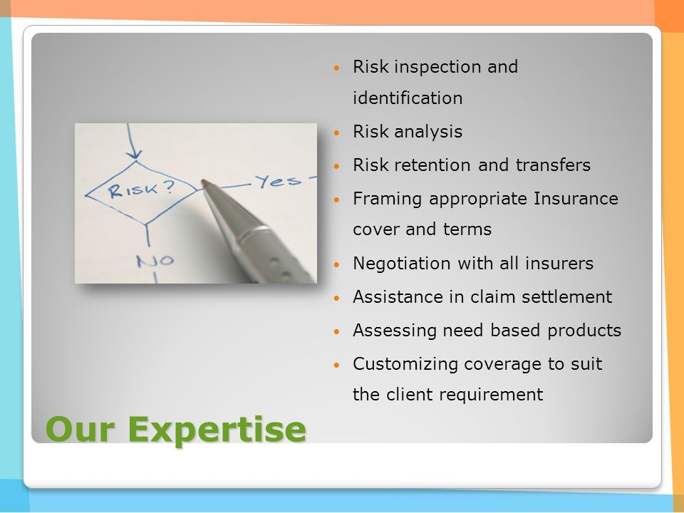 Our Expertise Risk inspection and identification Risk analysis Risk retention and transfers Framing appropriate Insurance cover and terms Negotiation with all insurers Assistance in claim settlement Assessing need based products Customizing coverage to suit the client requirement