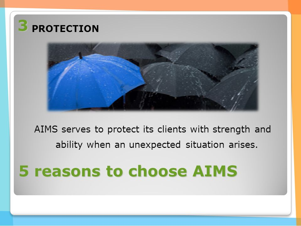 5 reasons to choose AIMS PROTECTION AIMS serves to protect its clients with strength and ability when an unexpected situation arises.