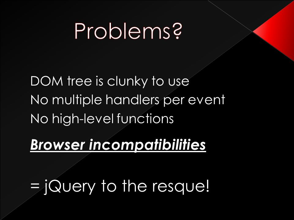 DOM tree is clunky to use No multiple handlers per event No high-level functions Browser incompatibilities = jQuery to the resque!