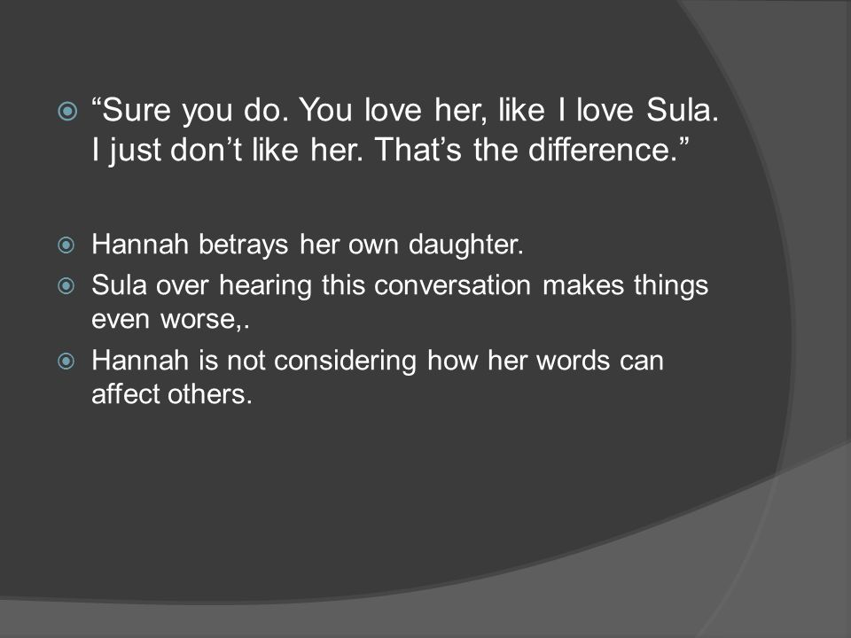 Sure you do. You love her, like I love Sula. I just dont like her.
