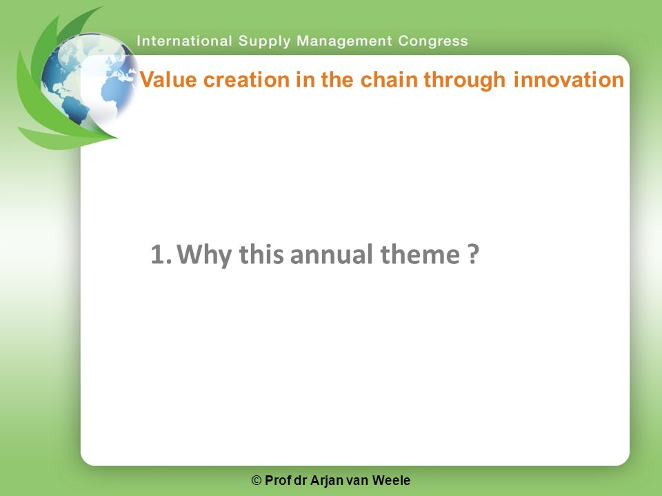 1.Why this annual theme Value creation in the chain through innovation © Prof dr Arjan van Weele