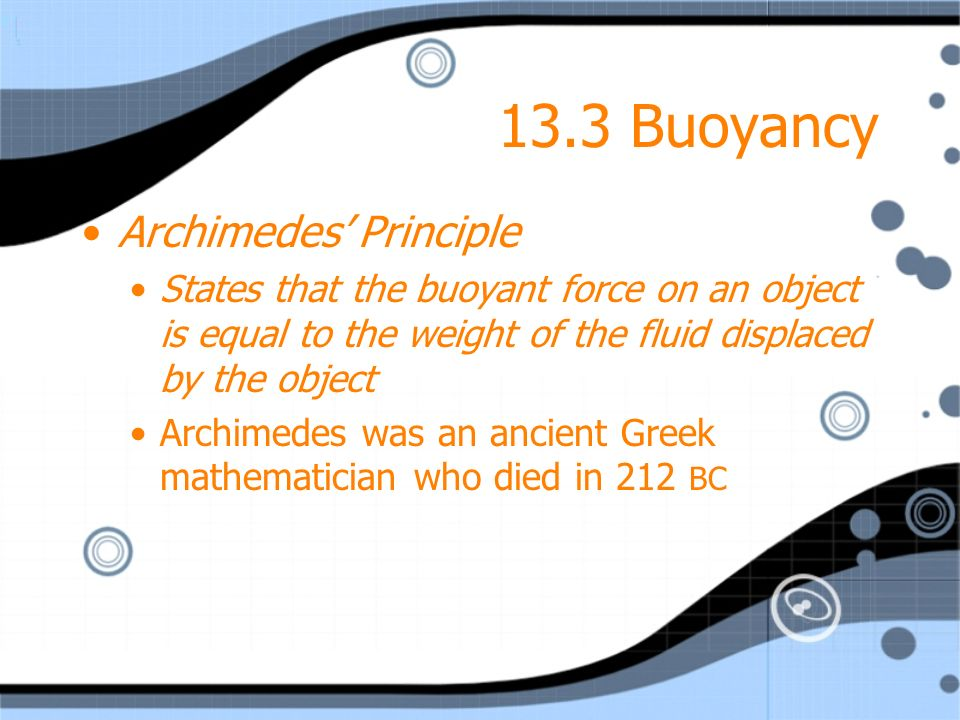 13.3 Buoyancy Archimedes Principle States that the buoyant force on an object is equal to the weight of the fluid displaced by the object Archimedes w