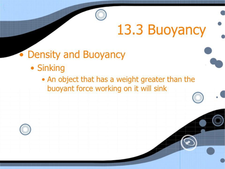 13.3 Buoyancy Density and Buoyancy Sinking An object that has a weight greater than the buoyant force working on it will sink Density and Buoyancy Sin